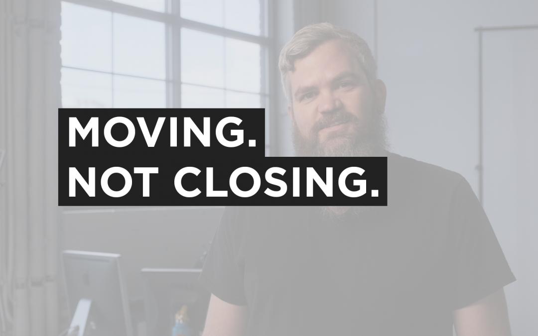 Moving. Not Closing.